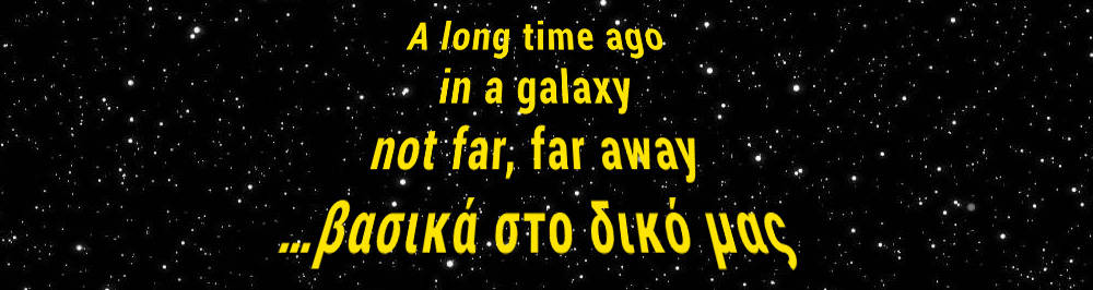 A long time ago in a galaxy not far, far away…βασικά στον δικό μας